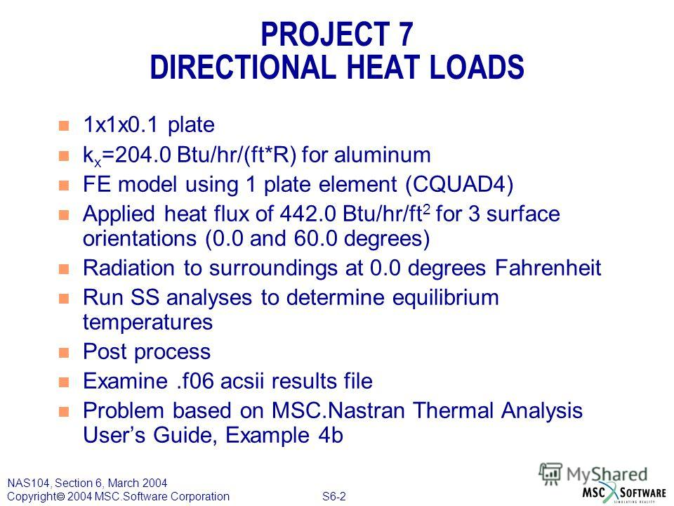 S6-2 NAS104, Section 6, March 2004 Copyright 2004 MSC.Software Corporation PROJECT 7 DIRECTIONAL HEAT LOADS n 1x1x0.1 plate n k x =204.0 Btu/hr/(ft*R) for aluminum n FE model using 1 plate element (CQUAD4) n Applied heat flux of 442.0 Btu/hr/ft 2 for