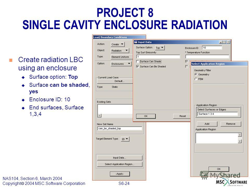 S6-24 NAS104, Section 6, March 2004 Copyright 2004 MSC.Software Corporation PROJECT 8 SINGLE CAVITY ENCLOSURE RADIATION n Create radiation LBC using an enclosure u Surface option: Top u Surface can be shaded, yes u Enclosure ID: 10 u End surfaces, Su