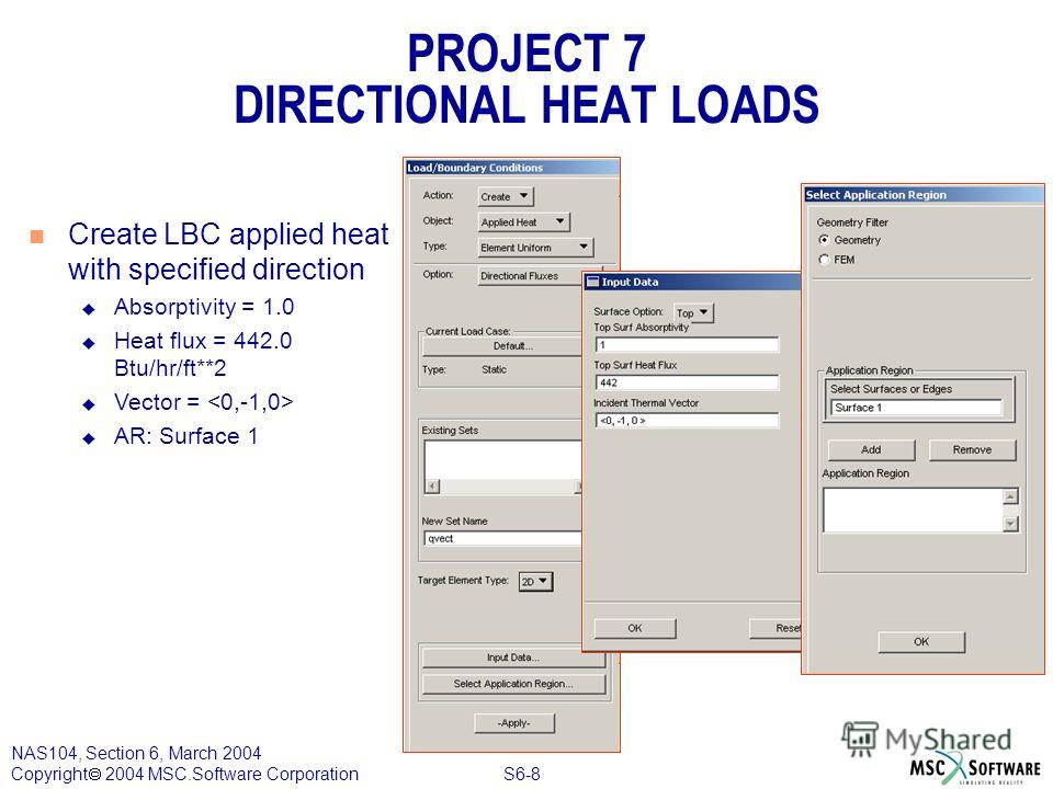 S6-8 NAS104, Section 6, March 2004 Copyright 2004 MSC.Software Corporation PROJECT 7 DIRECTIONAL HEAT LOADS n Create LBC applied heat with specified direction u Absorptivity = 1.0 u Heat flux = 442.0 Btu/hr/ft**2 u Vector = u AR: Surface 1
