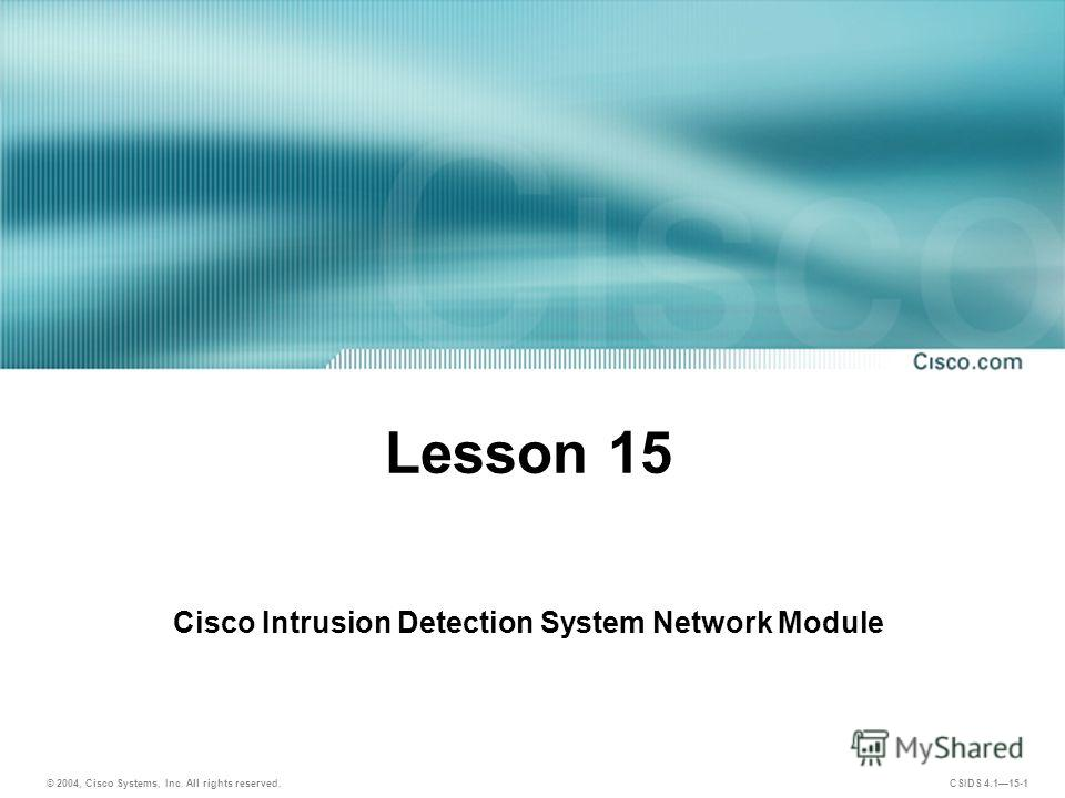 © 2004, Cisco Systems, Inc. All rights reserved. CSIDS 4.115-1 Cisco Intrusion Detection System Network Module Lesson 15