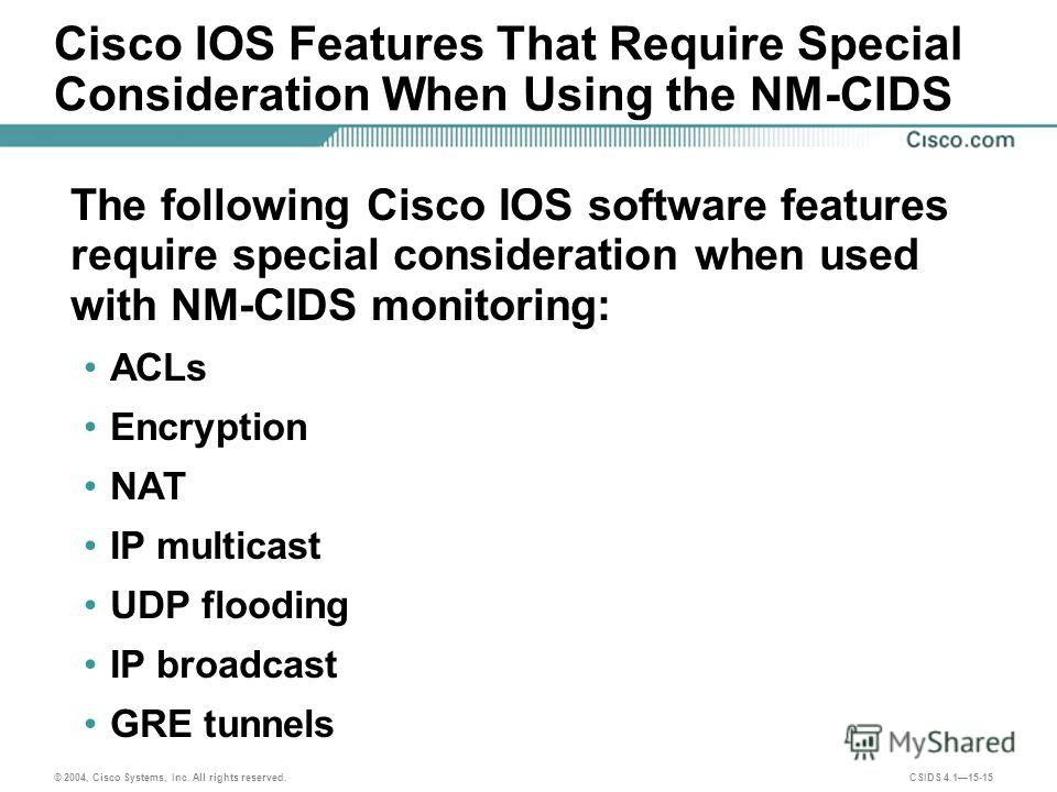 © 2004, Cisco Systems, Inc. All rights reserved. CSIDS 4.115-15 Cisco IOS Features That Require Special Consideration When Using the NM-CIDS The following Cisco IOS software features require special consideration when used with NM-CIDS monitoring: AC