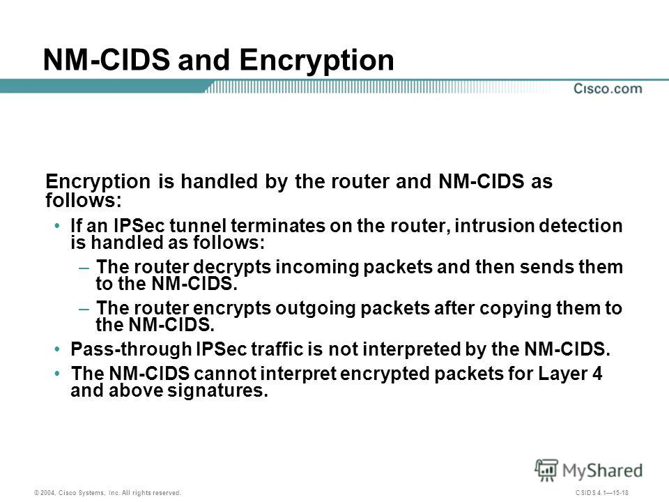 © 2004, Cisco Systems, Inc. All rights reserved. CSIDS 4.115-18 NM-CIDS and Encryption Encryption is handled by the router and NM-CIDS as follows: If an IPSec tunnel terminates on the router, intrusion detection is handled as follows: –The router dec