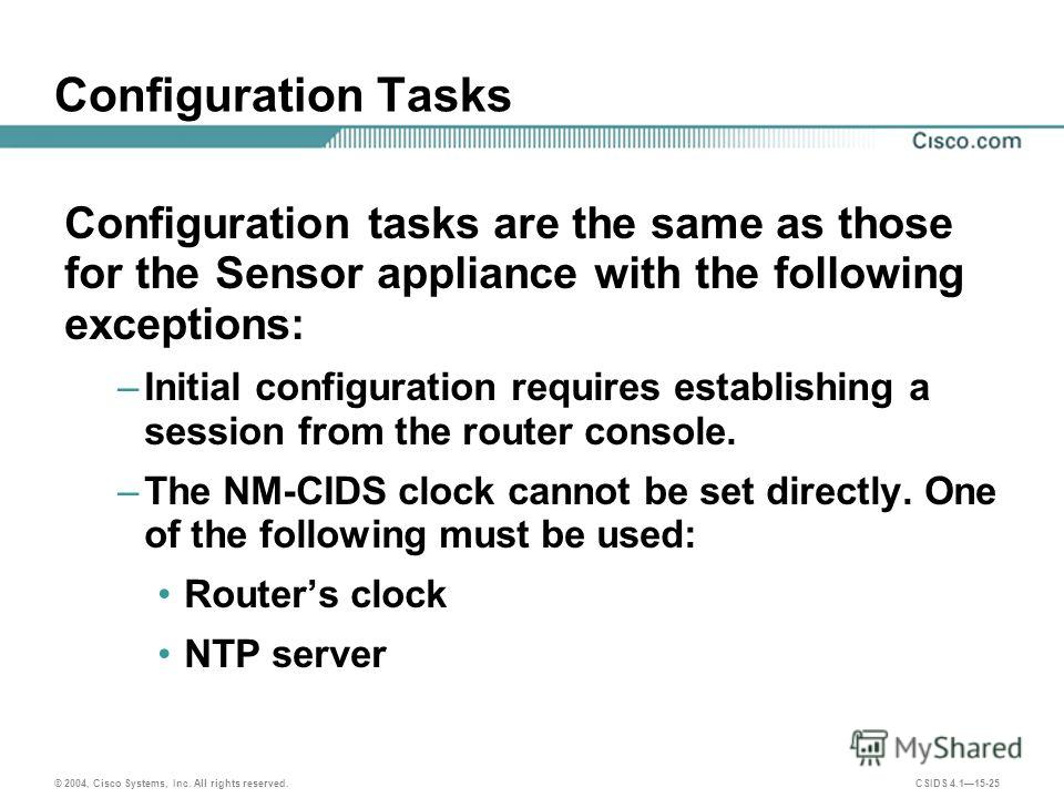 © 2004, Cisco Systems, Inc. All rights reserved. CSIDS 4.115-25 Configuration Tasks Configuration tasks are the same as those for the Sensor appliance with the following exceptions: –Initial configuration requires establishing a session from the rout