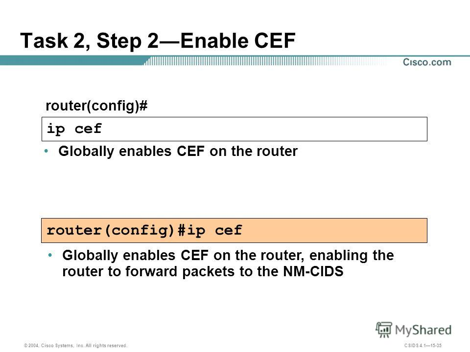 © 2004, Cisco Systems, Inc. All rights reserved. CSIDS 4.115-35 router(config)#ip cef Task 2, Step 2Enable CEF router(config)# ip cef Globally enables CEF on the router Globally enables CEF on the router, enabling the router to forward packets to the