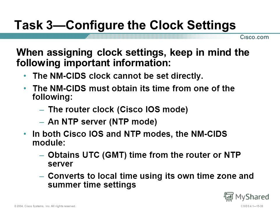 © 2004, Cisco Systems, Inc. All rights reserved. CSIDS 4.115-38 Task 3Configure the Clock Settings When assigning clock settings, keep in mind the following important information: The NM-CIDS clock cannot be set directly. The NM-CIDS must obtain its