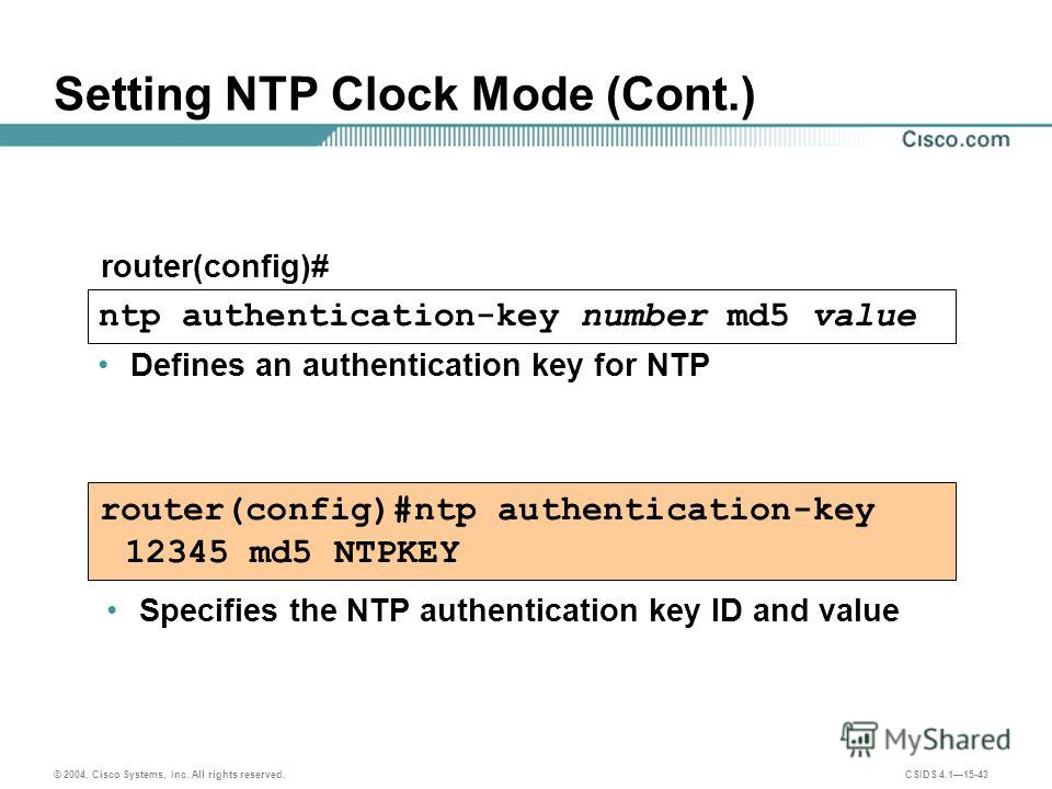 © 2004, Cisco Systems, Inc. All rights reserved. CSIDS 4.115-43 Setting NTP Clock Mode (Cont.) router(config)#ntp authentication-key 12345 md5 NTPKEY router(config)# ntp authentication-key number md5 value Defines an authentication key for NTP Specif