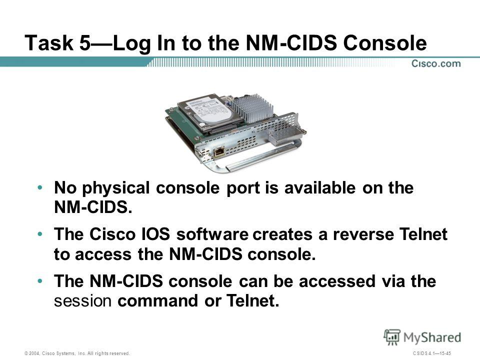 © 2004, Cisco Systems, Inc. All rights reserved. CSIDS 4.115-45 Task 5Log In to the NM-CIDS Console No physical console port is available on the NM-CIDS. The Cisco IOS software creates a reverse Telnet to access the NM-CIDS console. The NM-CIDS conso