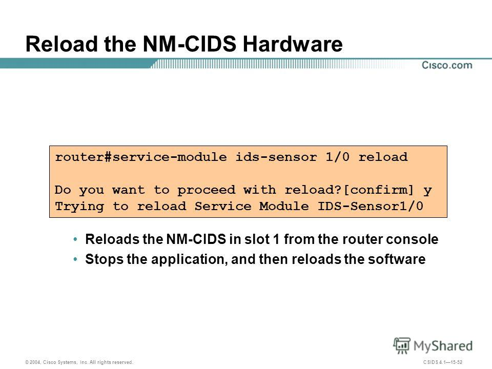 © 2004, Cisco Systems, Inc. All rights reserved. CSIDS 4.115-52 Reload the NM-CIDS Hardware Reloads the NM-CIDS in slot 1 from the router console Stops the application, and then reloads the software router#service-module ids-sensor 1/0 reload Do you