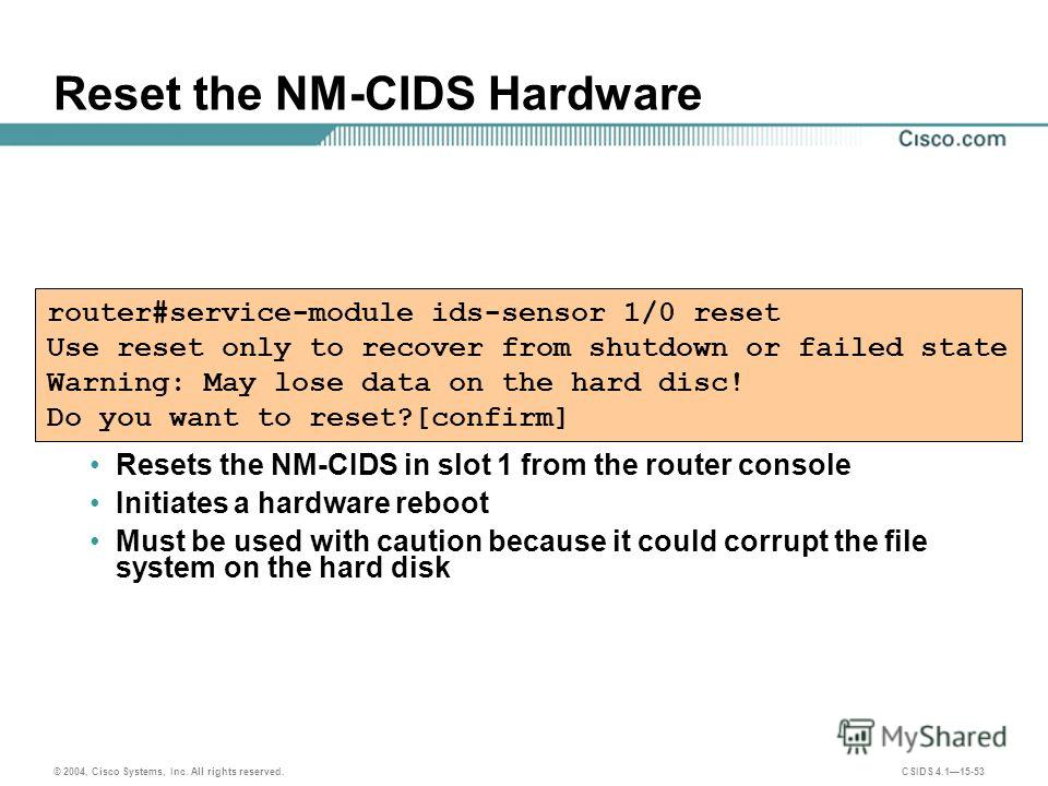 © 2004, Cisco Systems, Inc. All rights reserved. CSIDS 4.115-53 Reset the NM-CIDS Hardware Resets the NM-CIDS in slot 1 from the router console Initiates a hardware reboot Must be used with caution because it could corrupt the file system on the hard