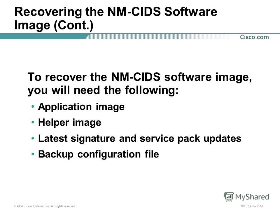 © 2004, Cisco Systems, Inc. All rights reserved. CSIDS 4.115-58 Recovering the NM-CIDS Software Image (Cont.) To recover the NM-CIDS software image, you will need the following: Application image Helper image Latest signature and service pack updates