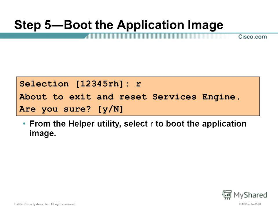 © 2004, Cisco Systems, Inc. All rights reserved. CSIDS 4.115-64 Step 5Boot the Application Image Selection [12345rh]: r About to exit and reset Services Engine. Are you sure? [y/N] From the Helper utility, select r to boot the application image.