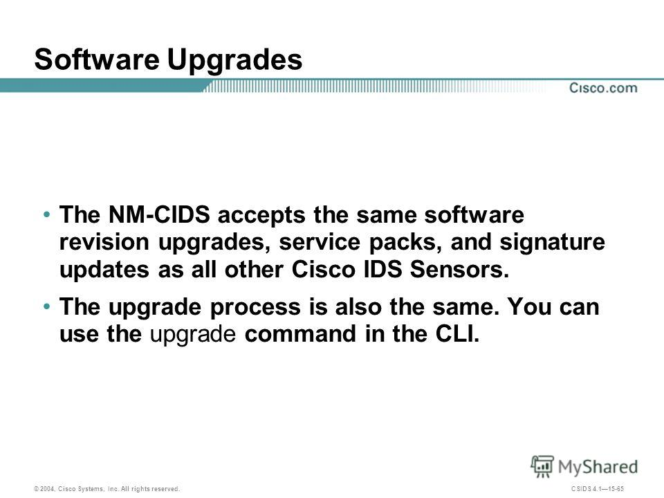 © 2004, Cisco Systems, Inc. All rights reserved. CSIDS 4.115-65 Software Upgrades The NM-CIDS accepts the same software revision upgrades, service packs, and signature updates as all other Cisco IDS Sensors. The upgrade process is also the same. You