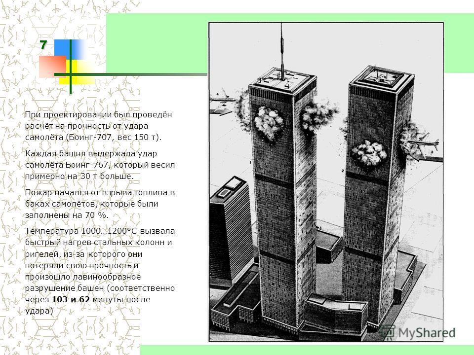 7 Высотные здания При проектировании был проведён расчёт на прочность от удара самолёта (Боинг-707, вес 150 т). Каждая башня выдержала удар самолёта Боинг-767, который весил примерно на 30 т больше. Пожар начался от взрыва топлива в баках самолётов,