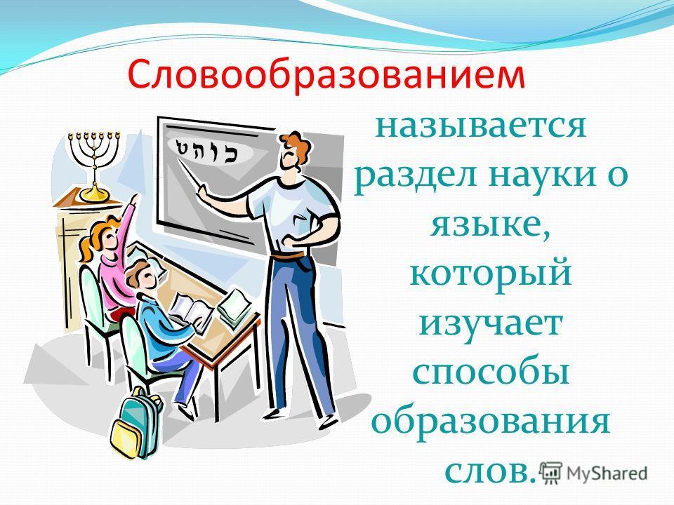 Cловообразованием называется раздел науки о языке, который изучает способы образования слов.