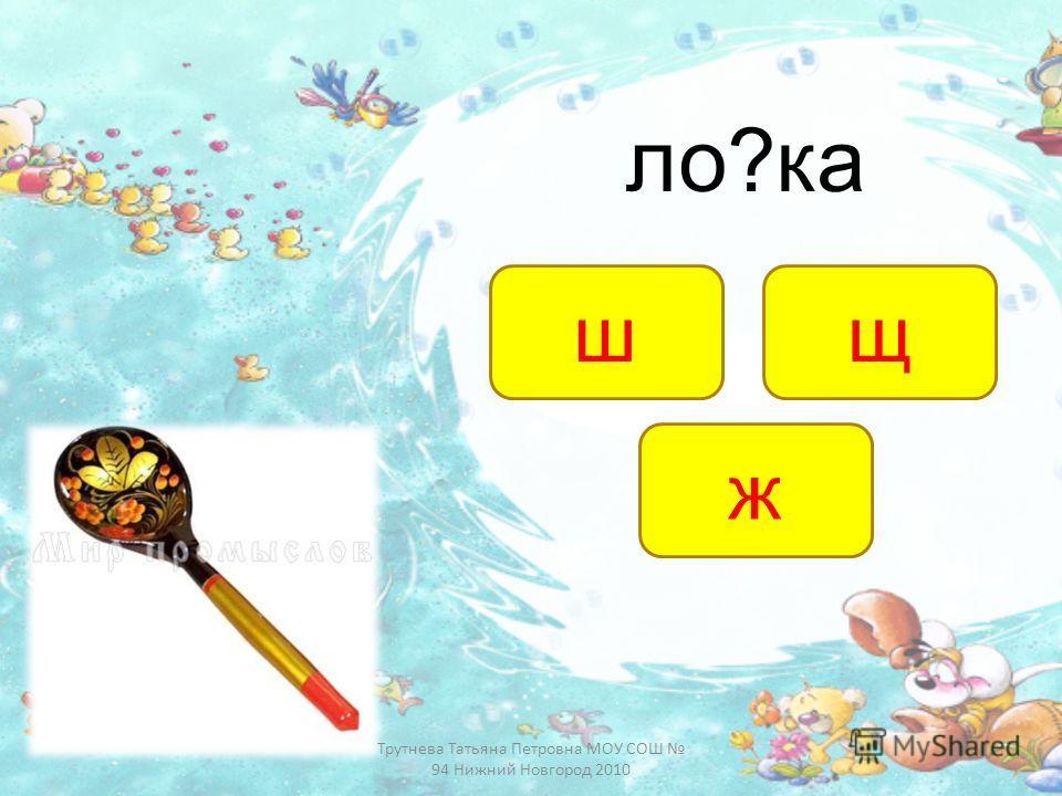 ло?ка ж шщ Трутнева Татьяна Петровна МОУ СОШ 94 Нижний Новгород 2010