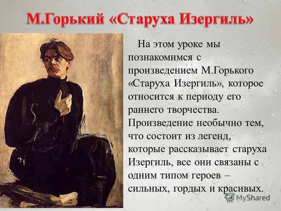 На этом уроке мы познакомимся с произведением М.Горького «Старуха Изергиль», которое относится к периоду его раннего творчества. Произведение необычно тем, что состоит из легенд, которые рассказывает старуха Изергиль, все они связаны с одним типом ге