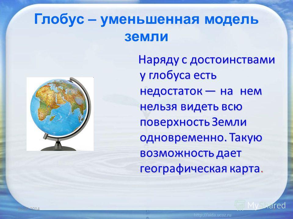 Глобус – уменьшенная модель земли Наряду с достоинствами у глобуса есть недостаток на нем нельзя видеть всю поверхность Земли одновременно. Такую возможность дает географическая карта. Наряду с достоинствами у глобуса есть недостаток на нем нельзя ви