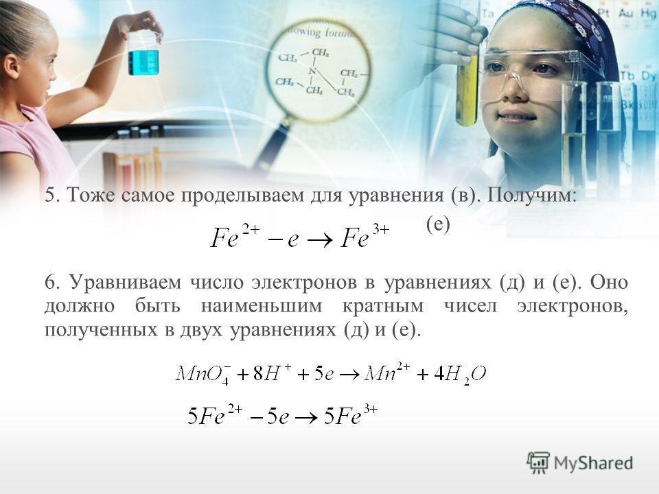 5. Тоже самое проделываем для уравнения (в). Получим: (е) 6. Уравниваем число электронов в уравнениях (д) и (е). Оно должно быть наименьшим кратным чисел электронов, полученных в двух уравнениях (д) и (е).