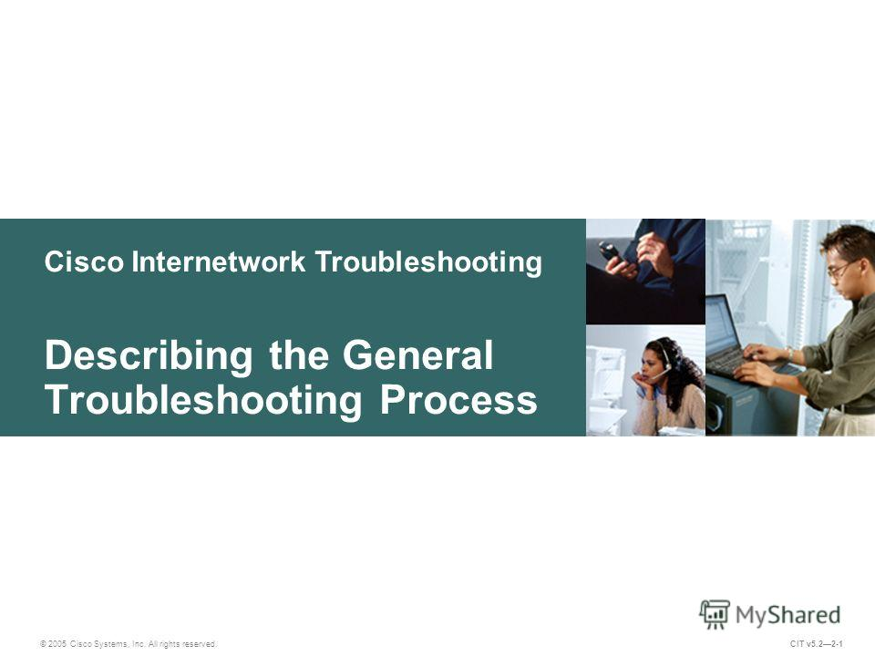 Cisco Internetwork Troubleshooting Describing the General Troubleshooting Process © 2005 Cisco Systems, Inc. All rights reserved. CIT v5.22-1