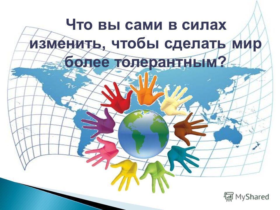 Что вы сами в силах изменить, чтобы сделать мир более толерантным?