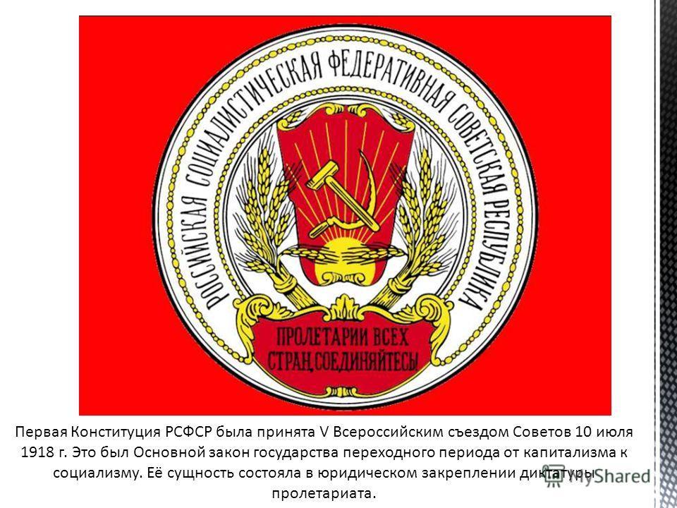 Первая Конституция РСФСР была принята V Всероссийским съездом Советов 10 июля 1918 г. Это был Основной закон государства переходного периода от капитализма к социализму. Её сущность состояла в юридическом закреплении диктатуры пролетариата.