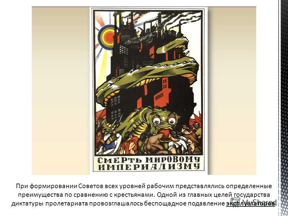 При формировании Советов всех уровней рабочим представлялись определенные преимущества по сравнению с крестьянами. Одной из главных целей государства диктатуры пролетариата провозглашалось беспощадное подавление эксплуататоров.