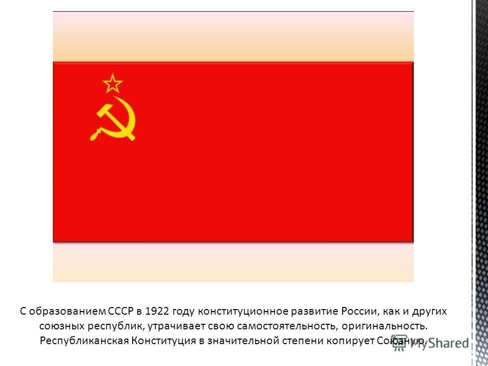 С образованием СССР в 1922 году конституционное развитие России, как и других союзных республик, утрачивает свою самостоятельность, оригинальность. Республиканская Конституция в значительной степени копирует Союзную.