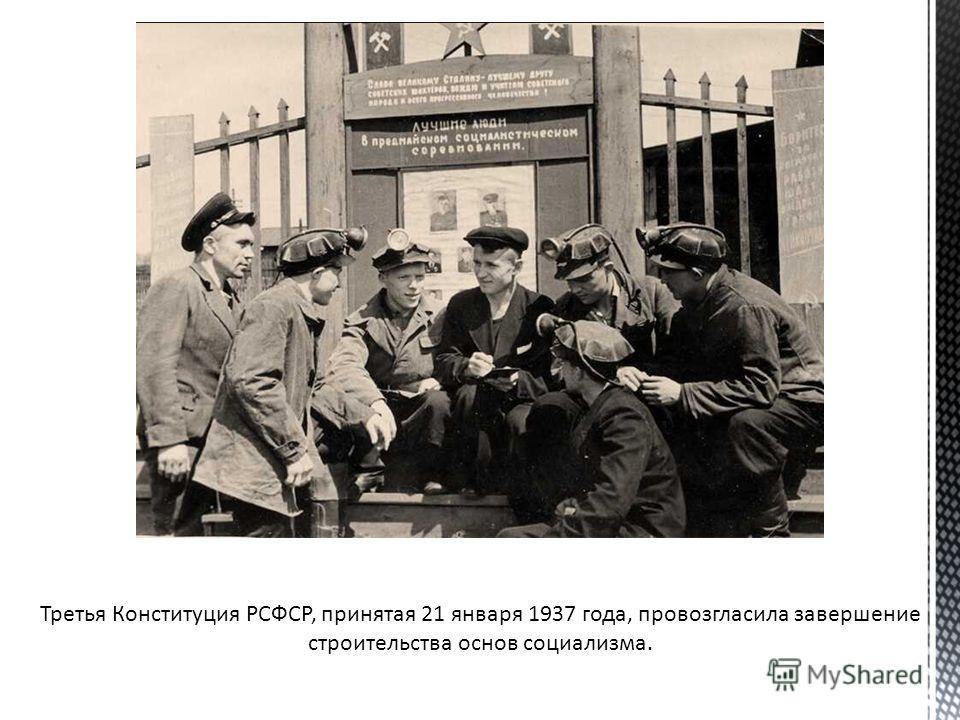 Третья Конституция РСФСР, принятая 21 января 1937 года, провозгласила завершение строительства основ социализма.