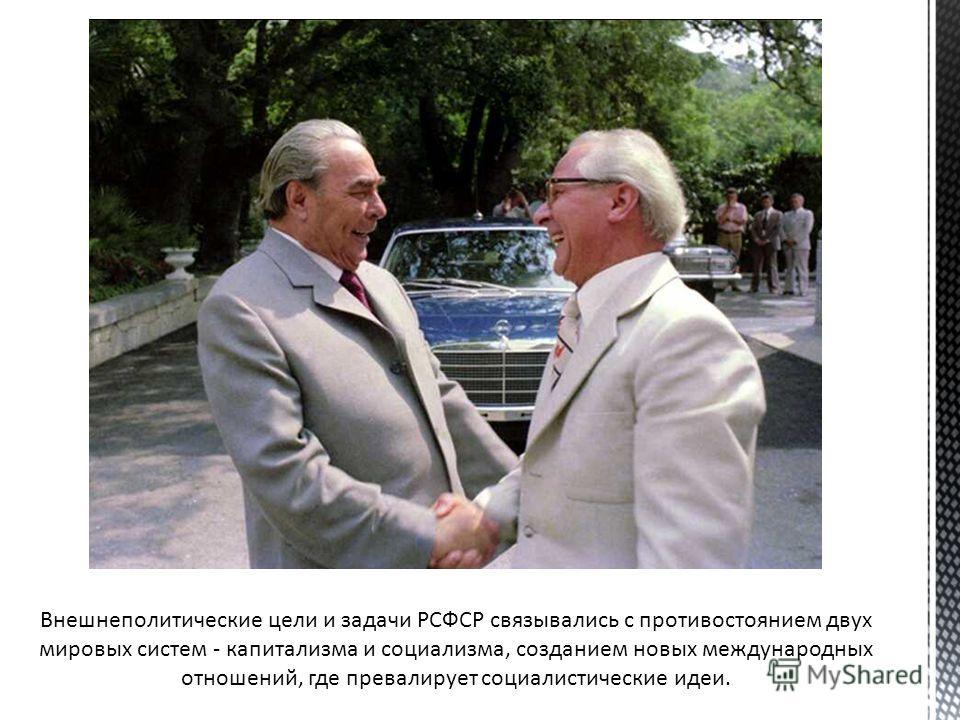 Внешнеполитические цели и задачи РСФСР связывались с противостоянием двух мировых систем - капитализма и социализма, созданием новых международных отношений, где превалирует социалистические идеи.