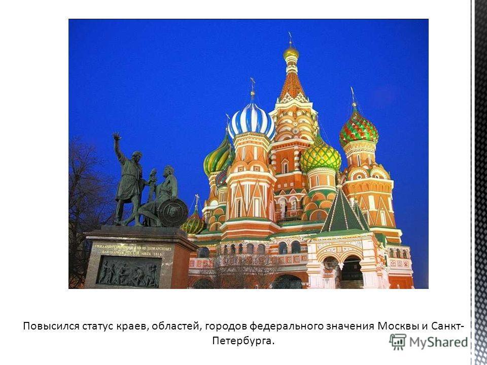 Повысился статус краев, областей, городов федерального значения Москвы и Санкт- Петербурга.