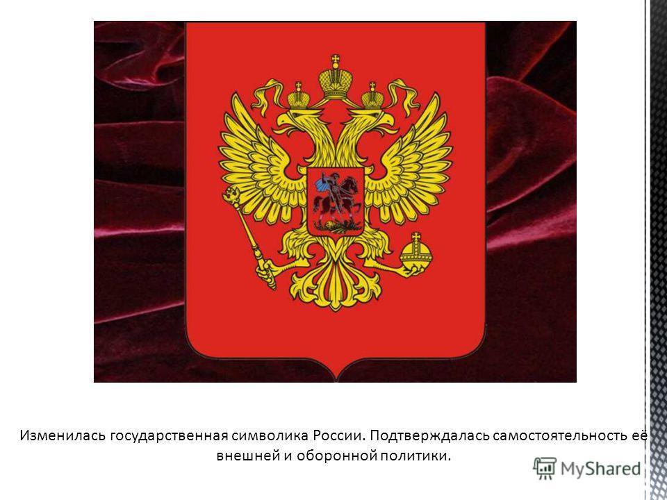 Изменилась государственная символика России. Подтверждалась самостоятельность её внешней и оборонной политики.