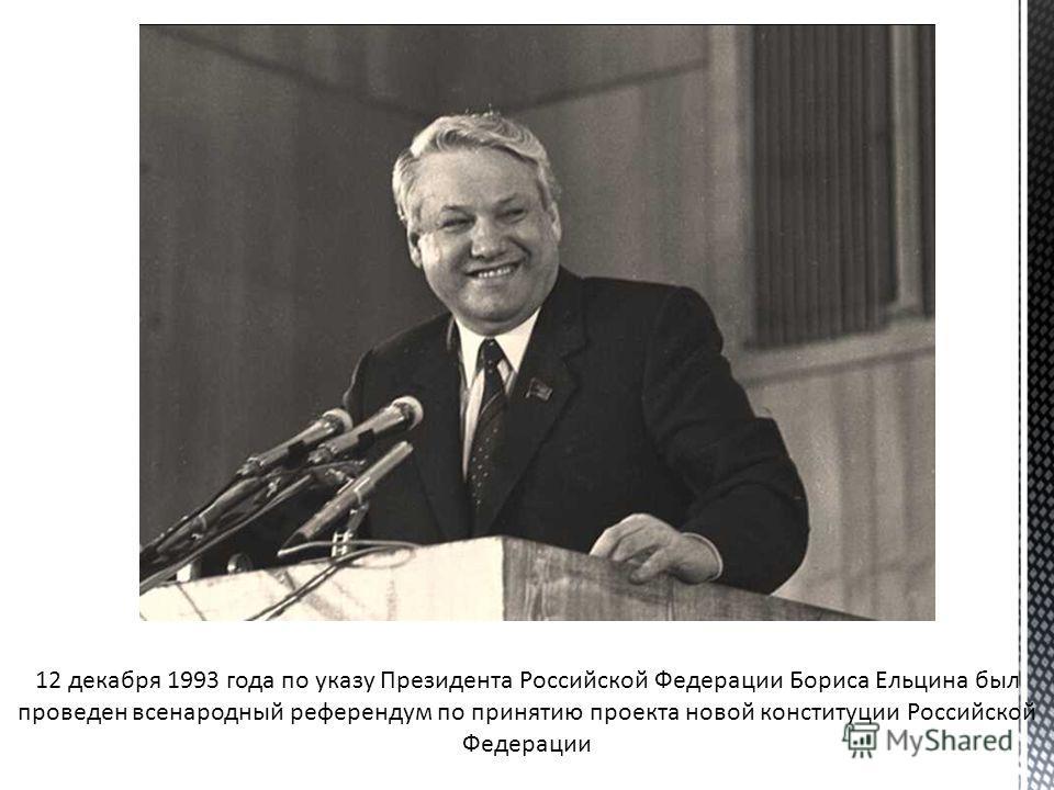 12 декабря 1993 года по указу Президента Российской Федерации Бориса Ельцина был проведен всенародный референдум по принятию проекта новой конституции Российской Федерации