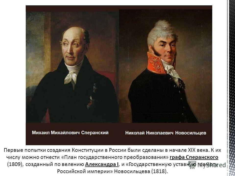 Первые попытки создания Конституции в России были сделаны в начале ХIХ века. К их числу можно отнести «План государственного преобразования» графа Сперанского (1809), созданный по велению Александра I, и «Государственную уставную грамоту Российской и