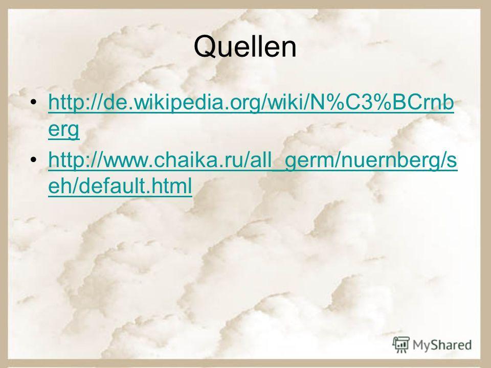 Quellen http://de.wikipedia.org/wiki/N%C3%BCrnb erghttp://de.wikipedia.org/wiki/N%C3%BCrnb erg http://www.chaika.ru/all_germ/nuernberg/s eh/default.htmlhttp://www.chaika.ru/all_germ/nuernberg/s eh/default.html