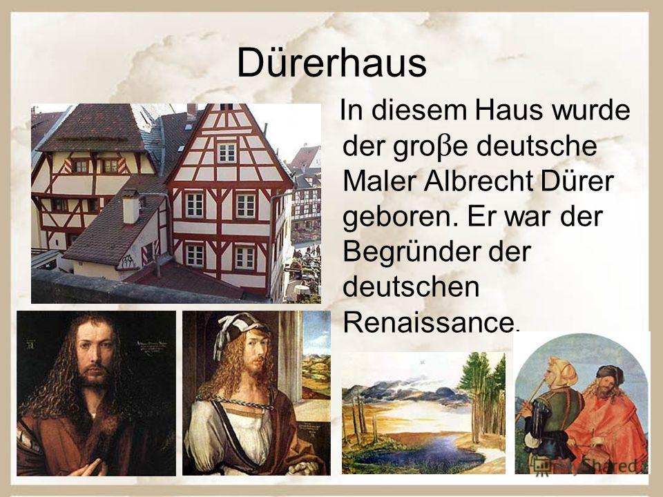 Dürerhaus In diesem Haus wurde der gro β e deutsche Maler Albrecht Dürer geboren. Er war der Begründer der deutschen Renaissance.