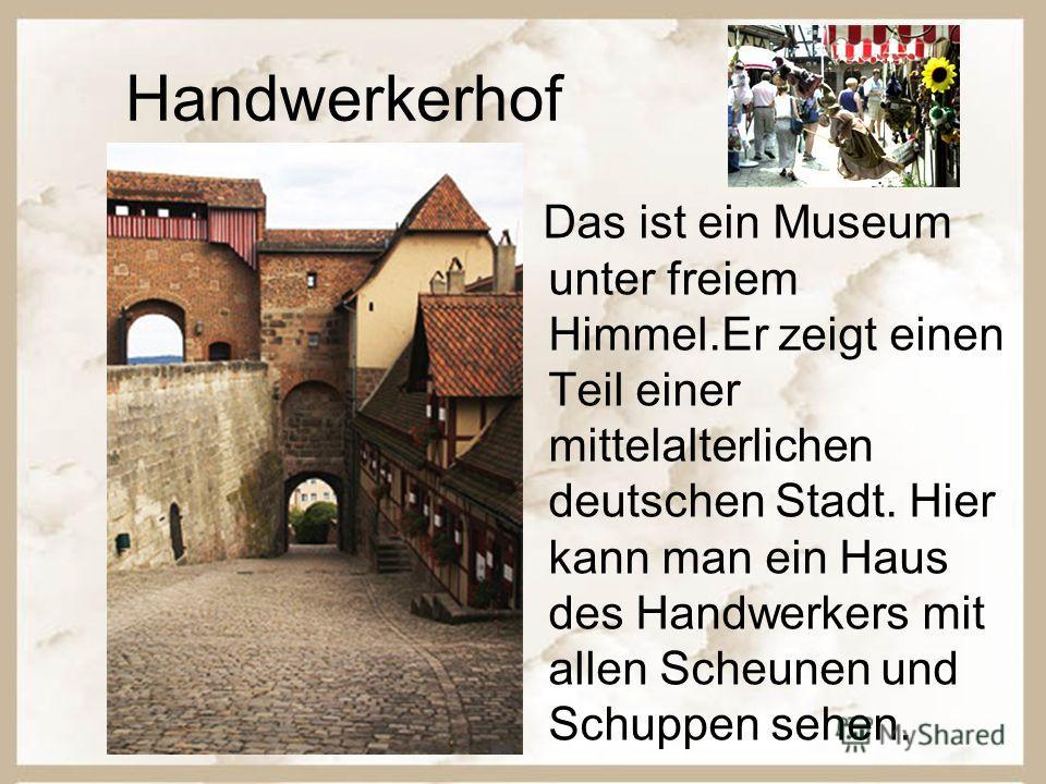 Handwerkerhof Das ist ein Museum unter freiem Himmel.Er zeigt einen Teil einer mittelalterlichen deutschen Stadt. Hier kann man ein Haus des Handwerkers mit allen Scheunen und Schuppen sehen.