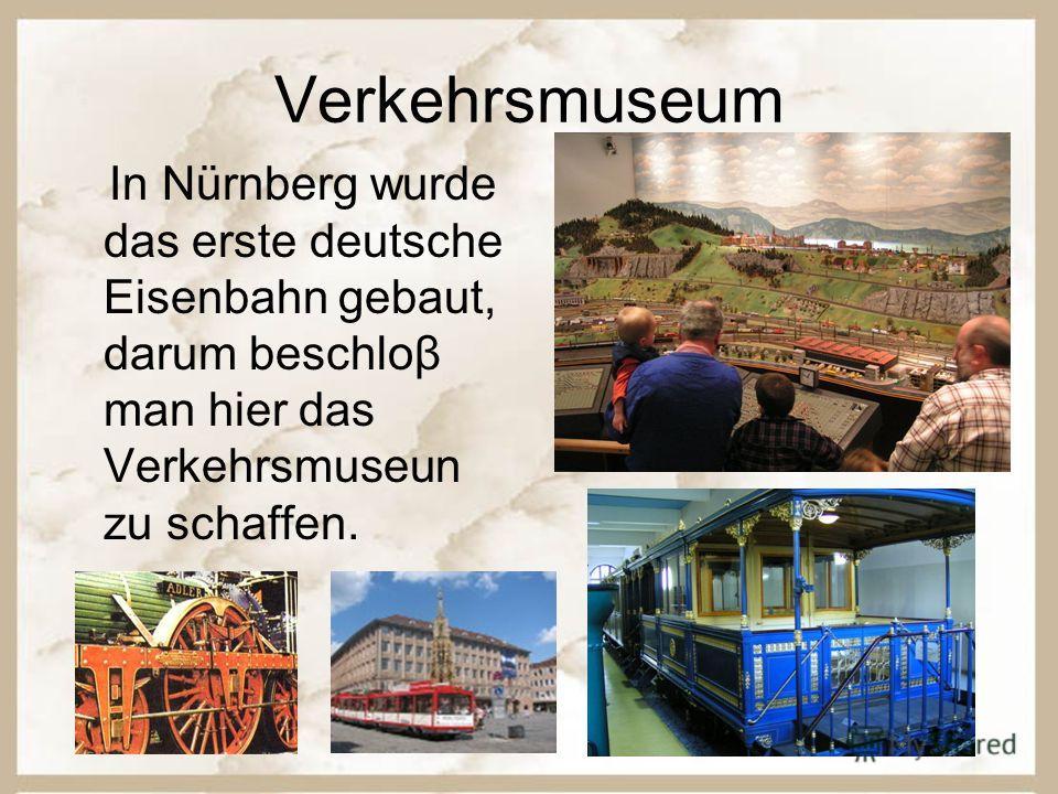 Verkehrsmuseum In Nürnberg wurde das erste deutsche Eisenbahn gebaut, darum beschloβ man hier das Verkehrsmuseun zu schaffen.