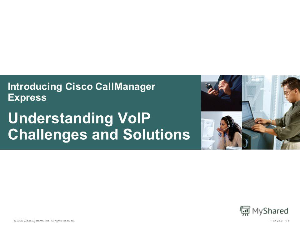 © 2005 Cisco Systems, Inc. All rights reserved. IPTX v2.01-1 Introducing Cisco CallManager Express Understanding VoIP Challenges and Solutions