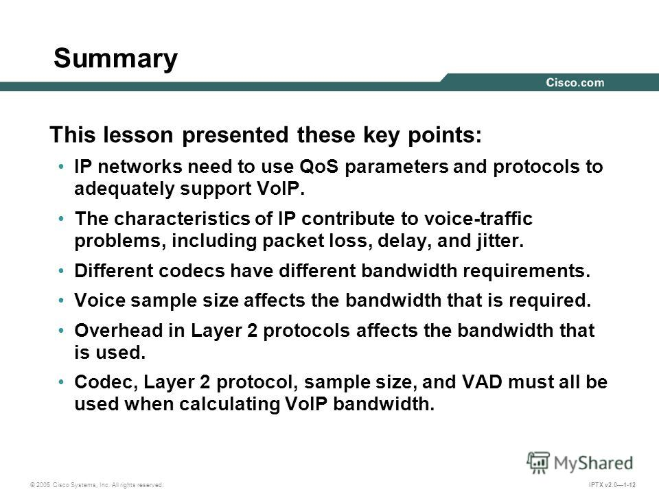 © 2005 Cisco Systems, Inc. All rights reserved. IPTX v2.01-12 Summary This lesson presented these key points: IP networks need to use QoS parameters and protocols to adequately support VoIP. The characteristics of IP contribute to voice-traffic probl