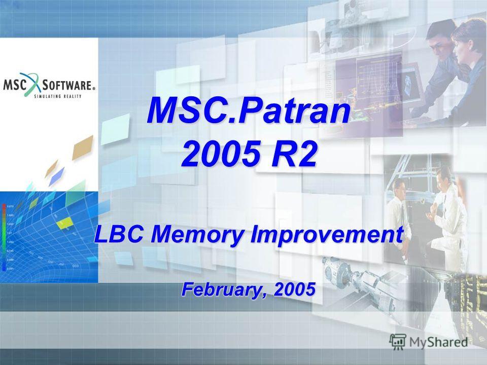 MSC.Patran 2005 R2 LBC Memory Improvement February, 2005