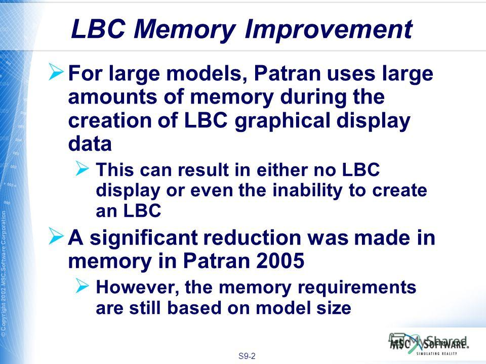 S9-2 For large models, Patran uses large amounts of memory during the creation of LBC graphical display data This can result in either no LBC display or even the inability to create an LBC A significant reduction was made in memory in Patran 2005 How