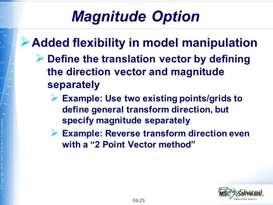 S9-25 Added flexibility in model manipulation Define the translation vector by defining the direction vector and magnitude separately Example: Use two existing points/grids to define general transform direction, but specify magnitude separately Examp