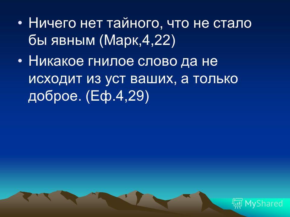 Ничего нет тайного, что не стало бы явным (Марк,4,22) Никакое гнилое слово да не исходит из уст ваших, а только доброе. (Еф.4,29)