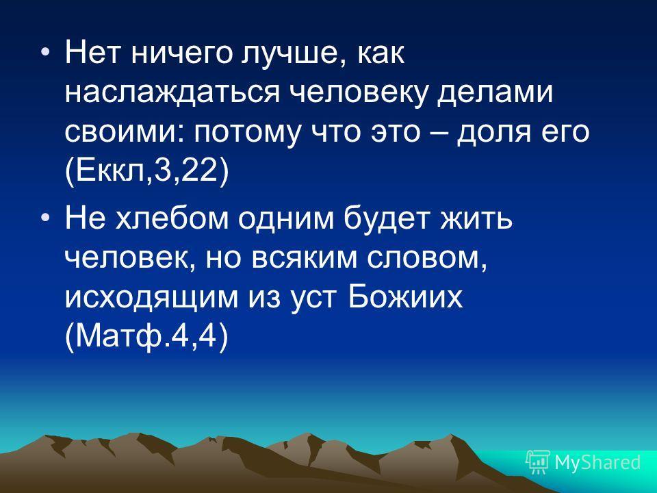 Нет ничего лучше, как наслаждаться человеку делами своими: потому что это – доля его (Еккл,3,22) Не хлебом одним будет жить человек, но всяким словом, исходящим из уст Божиих (Матф.4,4)