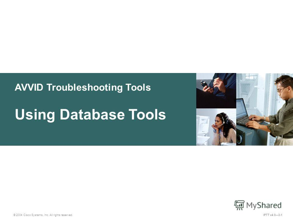 AVVID Troubleshooting Tools © 2004 Cisco Systems, Inc. All rights reserved. Using Database Tools IPTT v4.03-1
