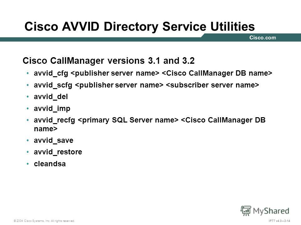 © 2004 Cisco Systems, Inc. All rights reserved. IPTT v4.03-14 Cisco CallManager versions 3.1 and 3.2 avvid_cfg avvid_scfg avvid_del avvid_imp avvid_recfg avvid_save avvid_restore cleandsa Cisco AVVID Directory Service Utilities