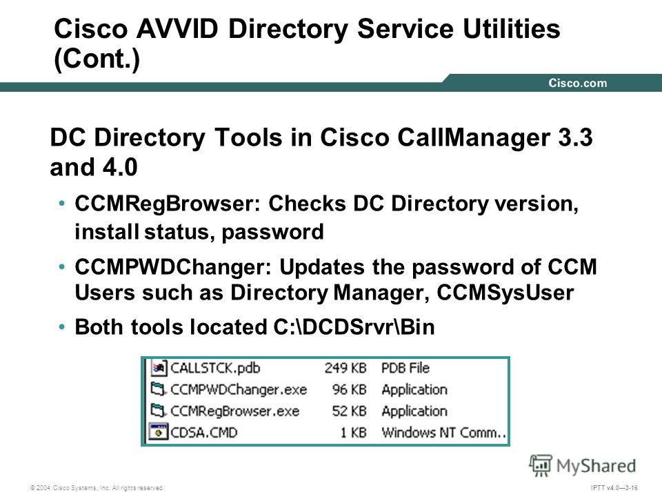 © 2004 Cisco Systems, Inc. All rights reserved. IPTT v4.03-16 DC Directory Tools in Cisco CallManager 3.3 and 4.0 CCMRegBrowser: Checks DC Directory version, install status, password CCMPWDChanger: Updates the password of CCM Users such as Directory