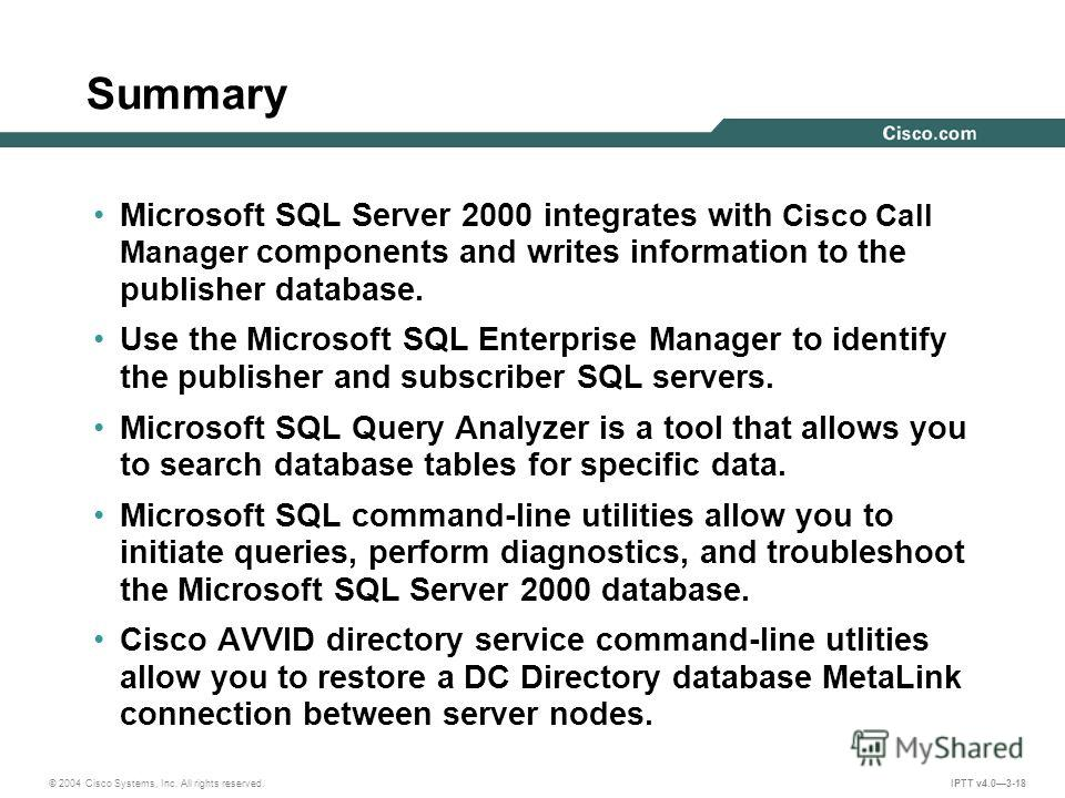 © 2004 Cisco Systems, Inc. All rights reserved. IPTT v4.03-18 Summary Microsoft SQL Server 2000 integrates with Cisco Call Manager components and writes information to the publisher database. Use the Microsoft SQL Enterprise Manager to identify the p