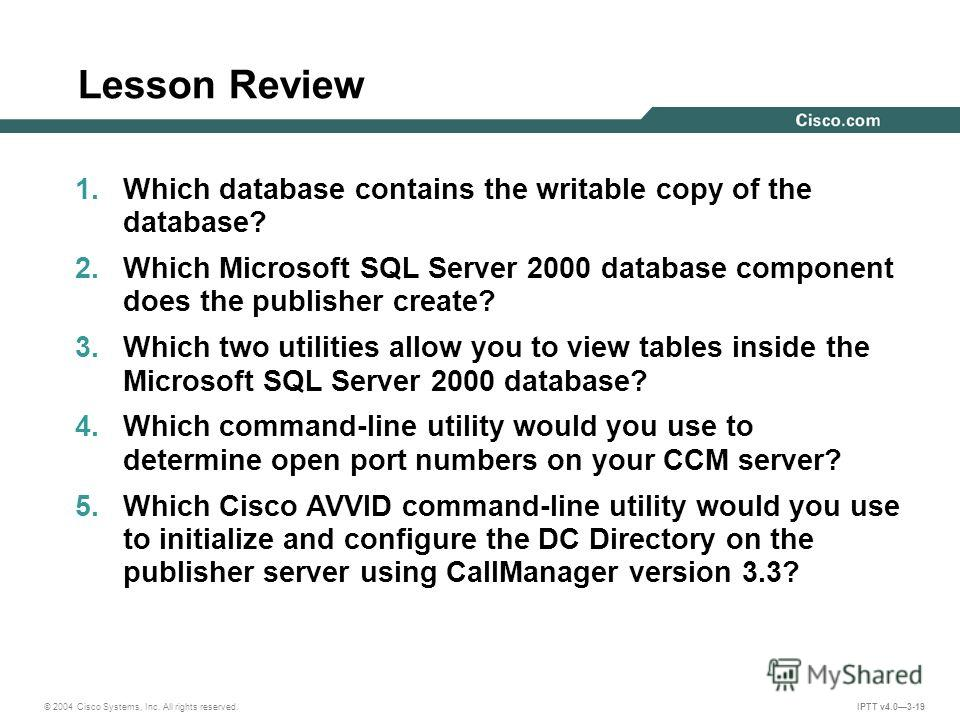 © 2004 Cisco Systems, Inc. All rights reserved. IPTT v4.03-19 Lesson Review 1. Which database contains the writable copy of the database? 2. Which Microsoft SQL Server 2000 database component does the publisher create? 3. Which two utilities allow yo