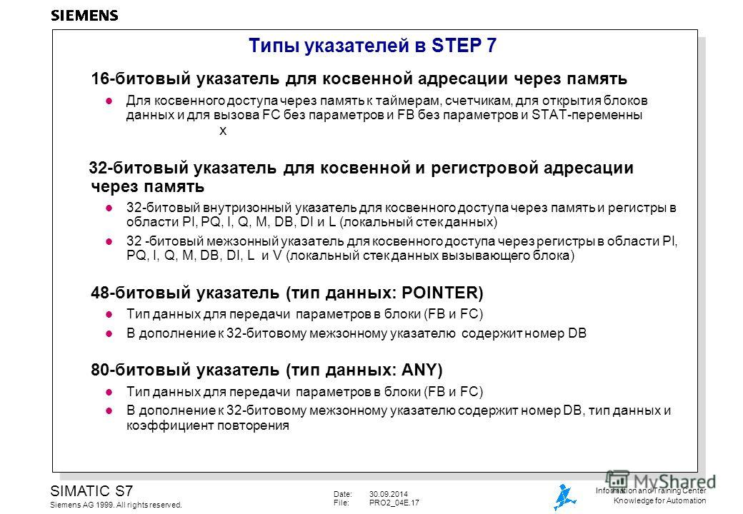 Date:30.09.2014 File:PRO2_04E.17 SIMATIC S7 Siemens AG 1999. All rights reserved. Information and Training Center Knowledge for Automation Типы указателей в STEP 7 16-битовый указатель для косвенной адресации через память l Для косвенного доступа чер